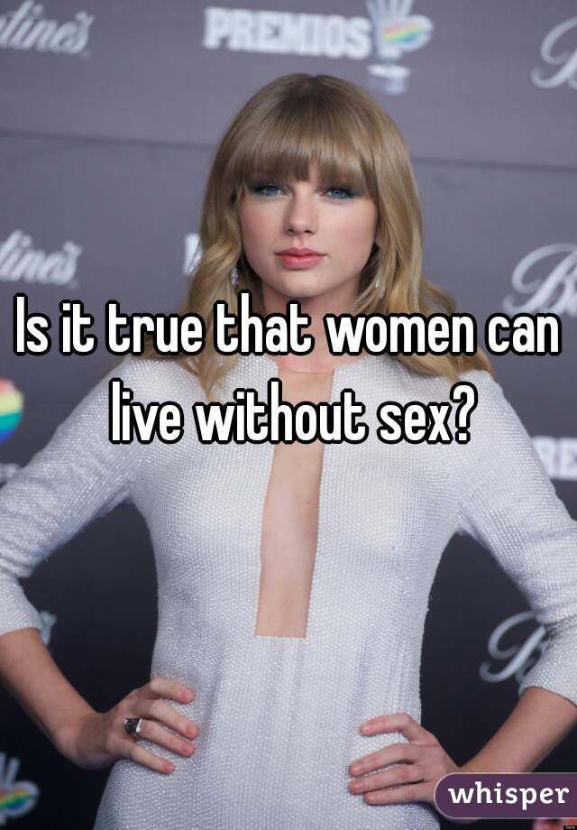 Is it true that women can live without sex?