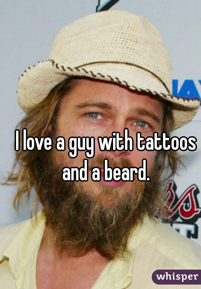 I love a guy with tattoos and a beard.