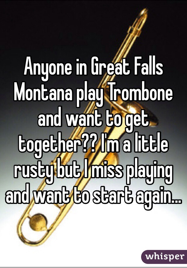 Anyone in Great Falls Montana play Trombone and want to get together?? I'm a little rusty but I miss playing and want to start again...