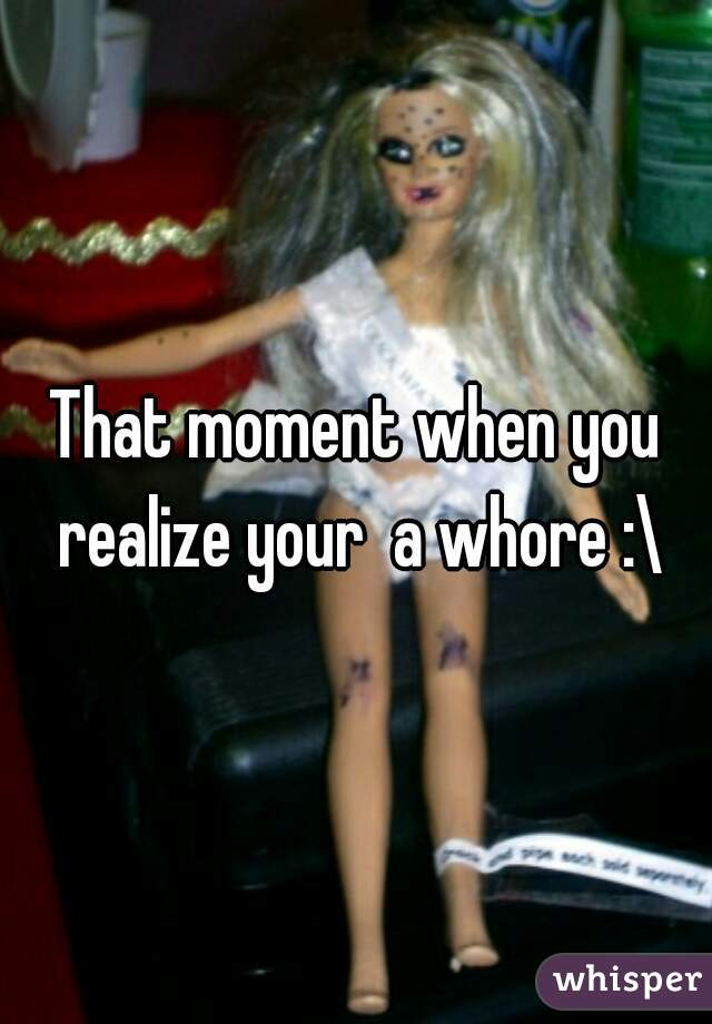 That moment when you realize your  a whore :\