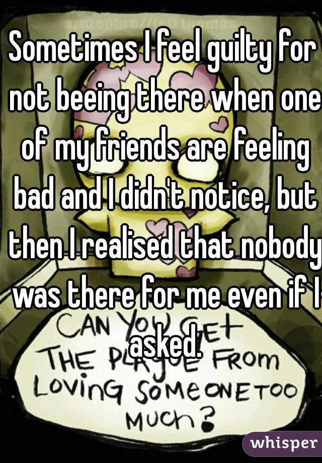 Sometimes I feel guilty for not beeing there when one of my friends are feeling bad and I didn't notice, but then I realised that nobody was there for me even if I asked.