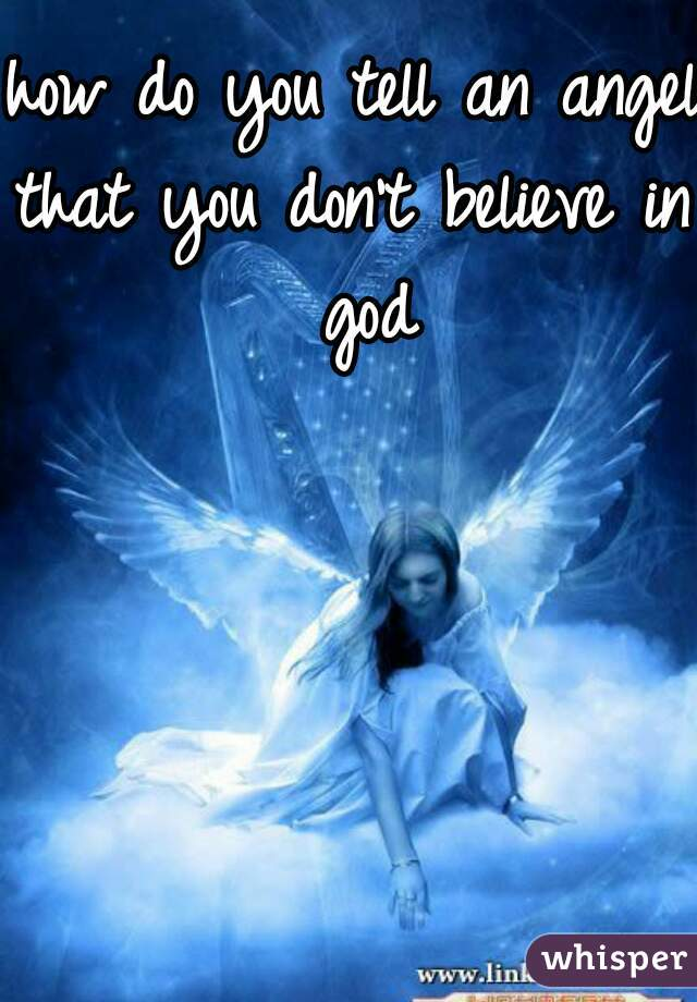 how do you tell an angel that you don't believe in god