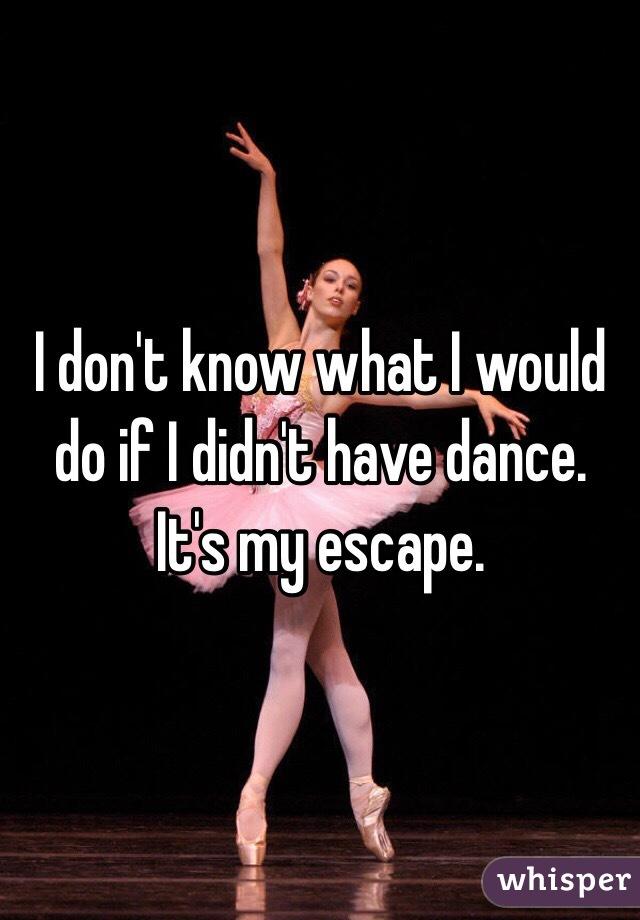 I don't know what I would do if I didn't have dance. It's my escape.