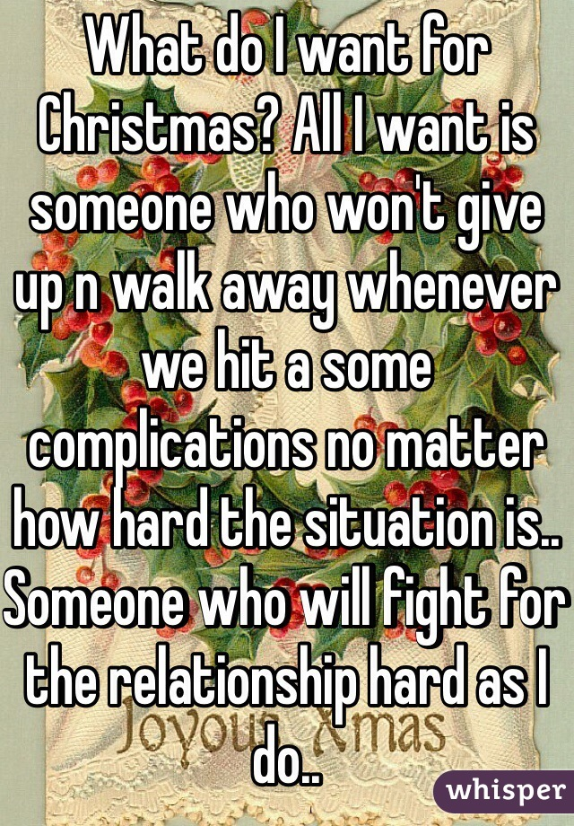 What do I want for Christmas? All I want is someone who won't give up n walk away whenever we hit a some complications no matter how hard the situation is.. Someone who will fight for the relationship hard as I do..