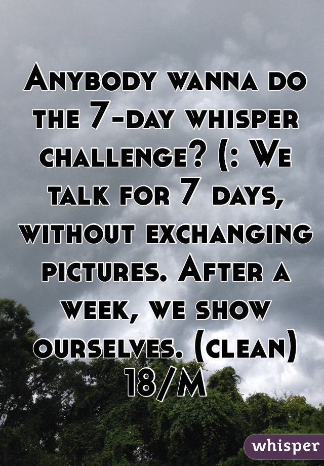 Anybody wanna do the 7-day whisper challenge? (: We talk for 7 days, without exchanging pictures. After a week, we show ourselves. (clean) 18/M