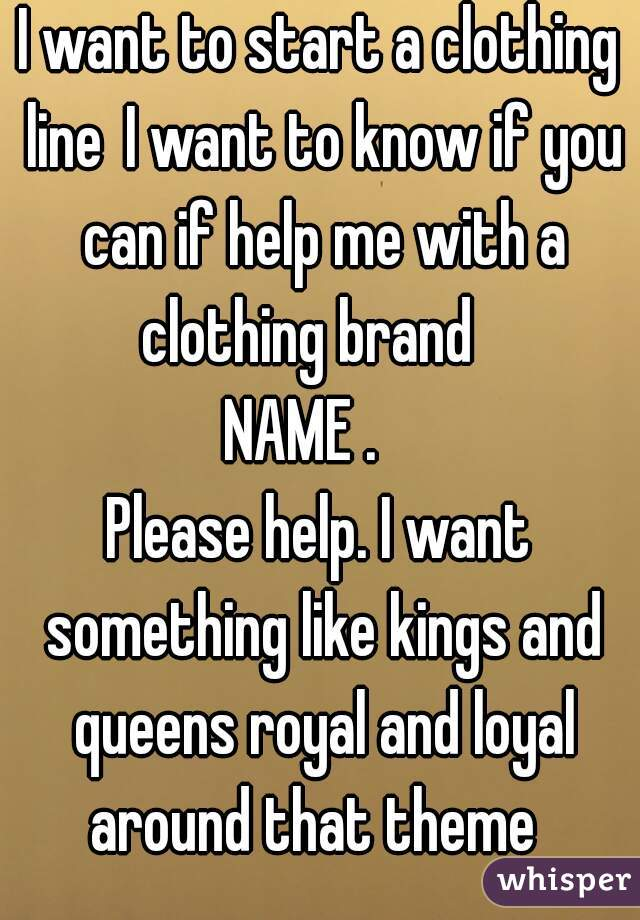 I want to start a clothing lineI want to know if you can if help me with a clothing brand  NAME .  Please help. I want something like kings and queens royal and loyal around that theme