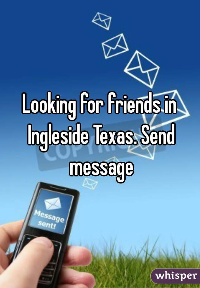 Looking for friends in Ingleside Texas. Send message