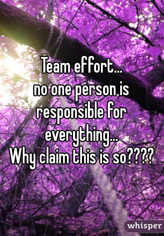 Team effort... no one person is responsible for  everything... Why claim this is so????