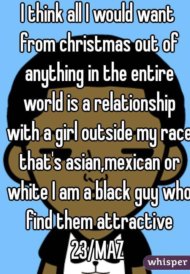 I think all I would want from christmas out of anything in the entire world is a relationship with a girl outside my race that's asian,mexican or white I am a black guy who find them attractive 23/MAZ