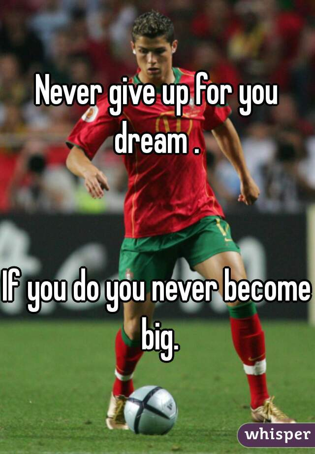 Never give up for you dream .    If you do you never become big.