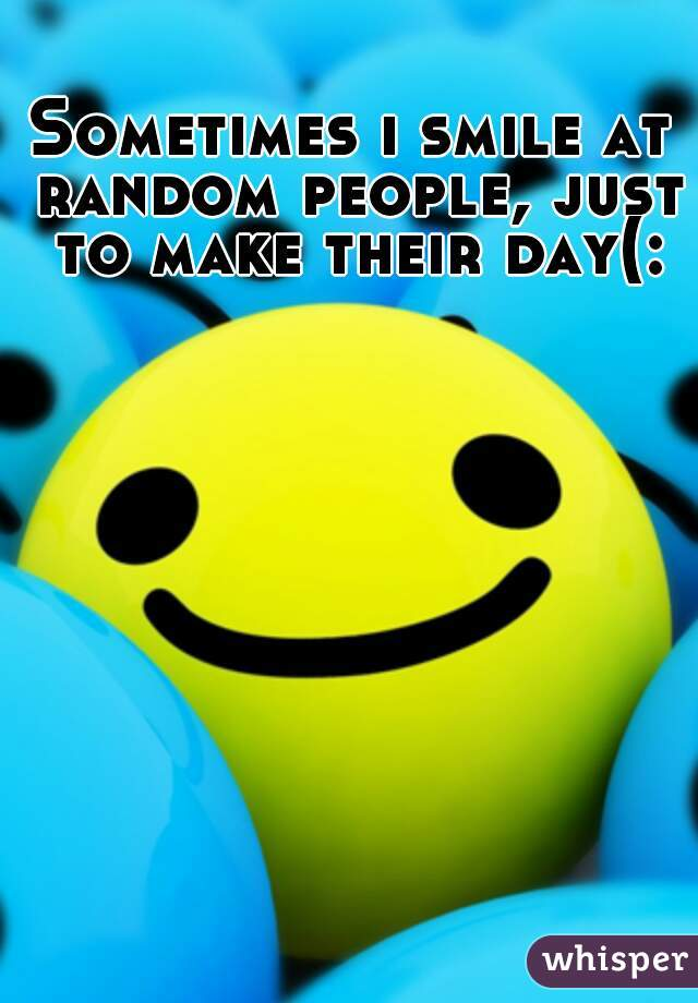 Sometimes i smile at random people, just to make their day(:
