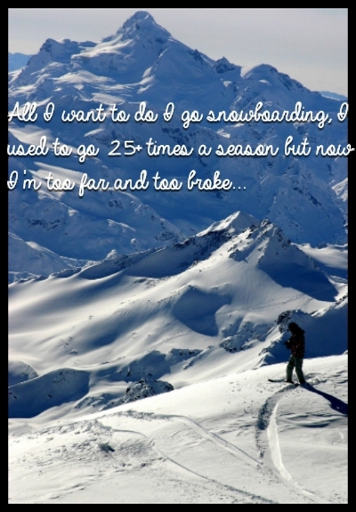 All I want to do I go snowboarding, I used to go 25+ times a season but now I'm too far and too broke...