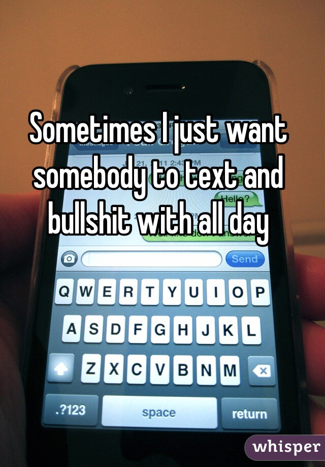 Sometimes I just want somebody to text and bullshit with all day