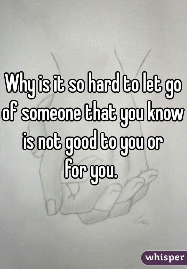 Why is it so hard to let go of someone that you know is not good to you or for you.