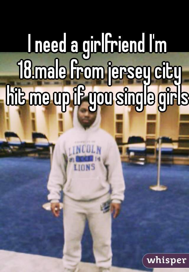 I need a girlfriend I'm 18.male from jersey city hit me up if you single girls
