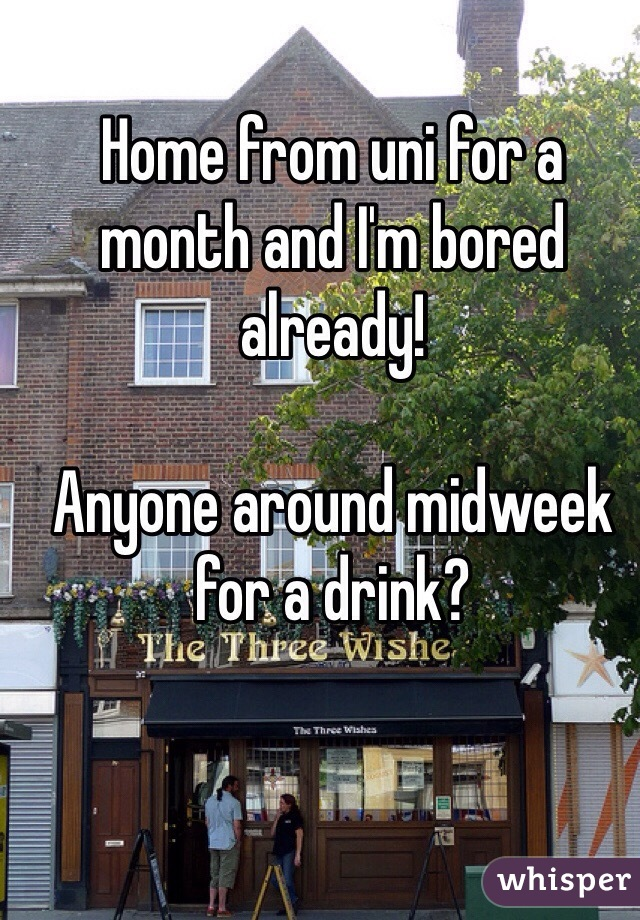 Home from uni for a month and I'm bored already!   Anyone around midweek for a drink?