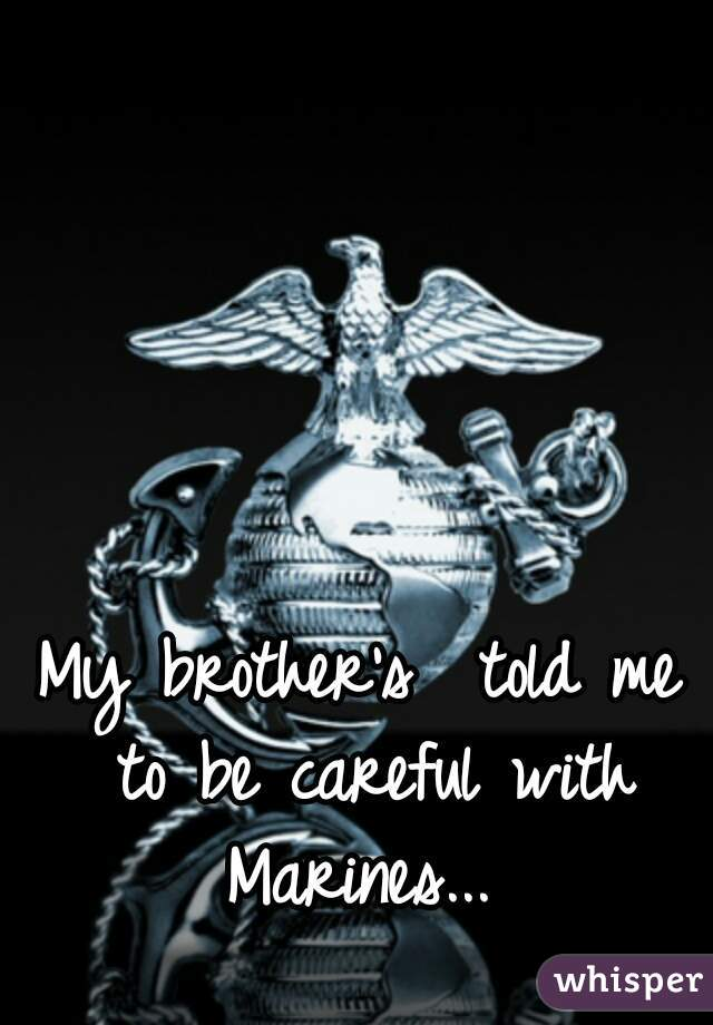 My brother's  told me to be careful with Marines...