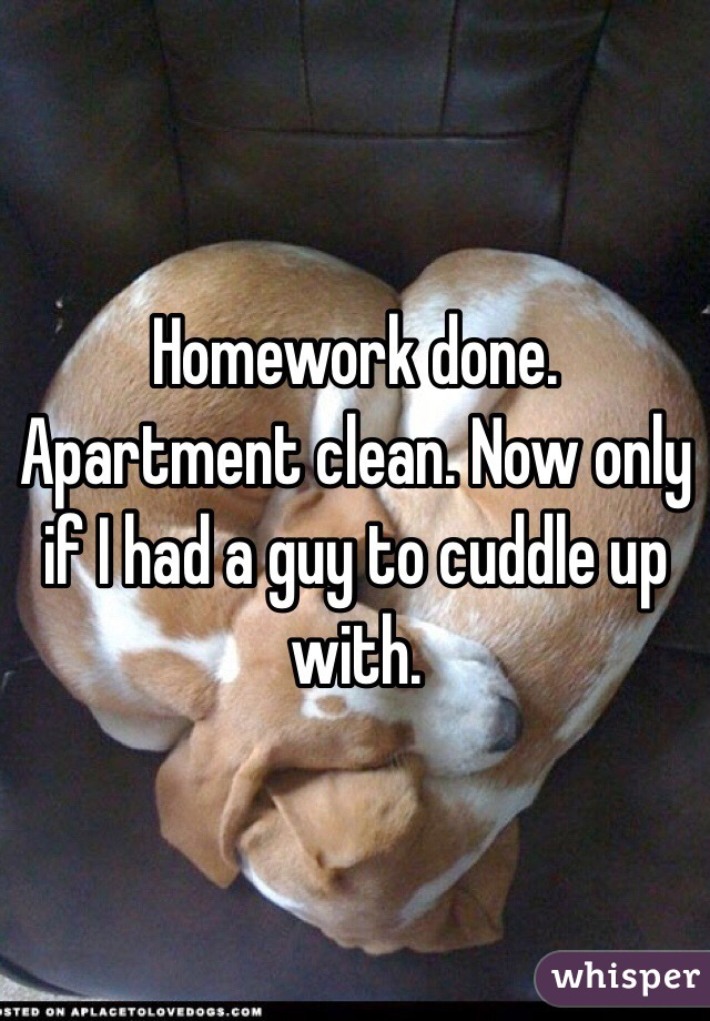 Homework done. Apartment clean. Now only if I had a guy to cuddle up with.