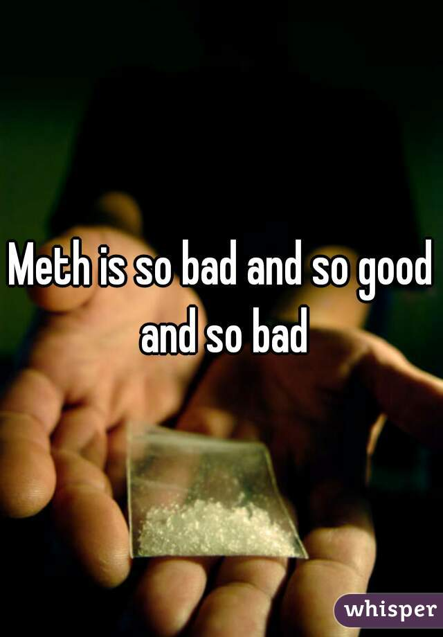 Meth is so bad and so good and so bad