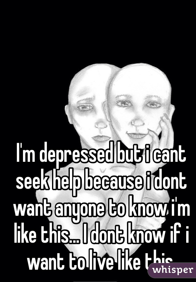 I'm depressed but i cant seek help because i dont want anyone to know i'm like this... I dont know if i want to live like this.