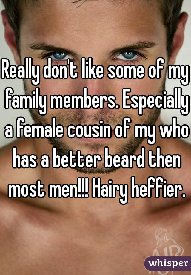 Really don't like some of my family members. Especially a female cousin of my who has a better beard then most men!!! Hairy heffier.