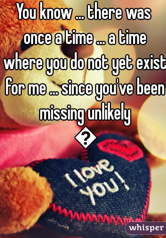 You know ... there was once a time ... a time where you do not yet exist for me ... since you've been missing unlikely 💕