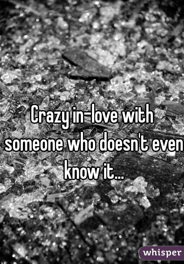 Crazy in-love with someone who doesn't even know it...