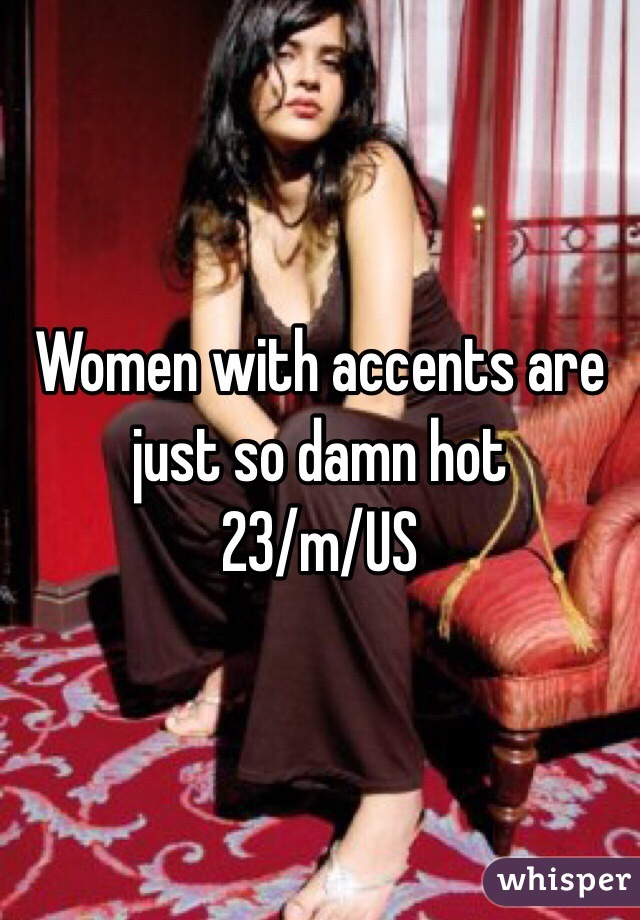 Women with accents are just so damn hot 23/m/US