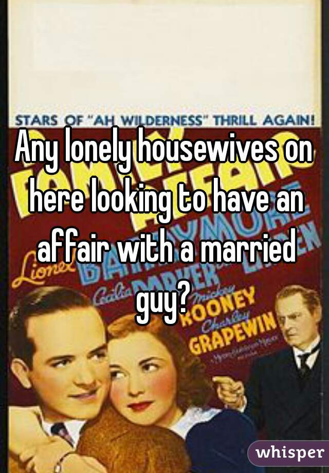 Any lonely housewives on here looking to have an affair with a married guy?