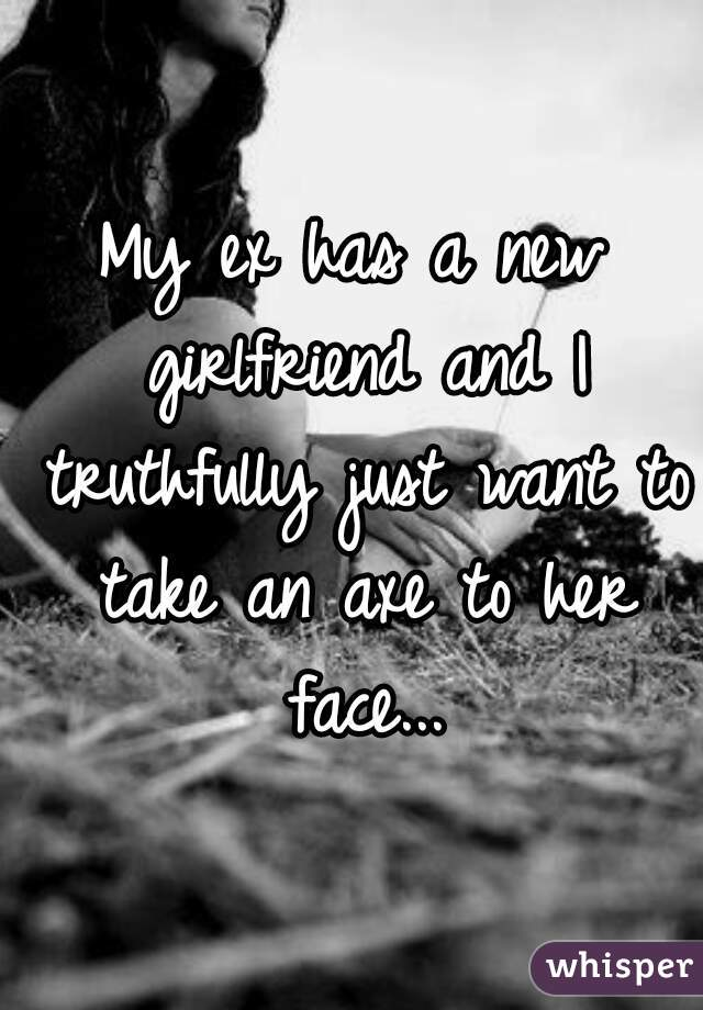 My ex has a new girlfriend and I truthfully just want to take an axe to her face...