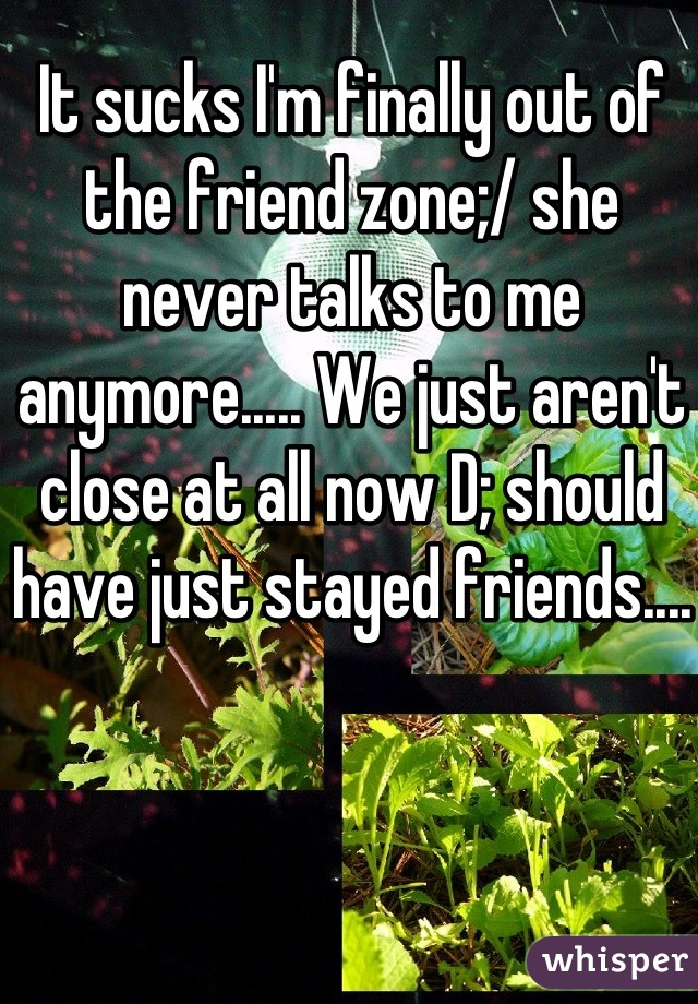 It sucks I'm finally out of the friend zone;/ she never talks to me anymore..... We just aren't close at all now D; should have just stayed friends....