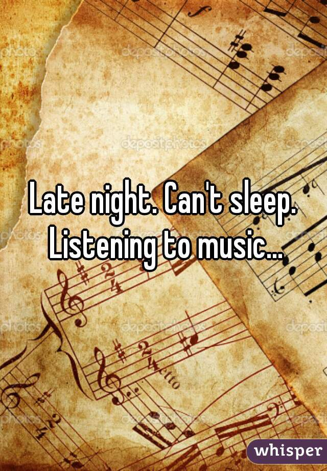 Late night. Can't sleep. Listening to music...