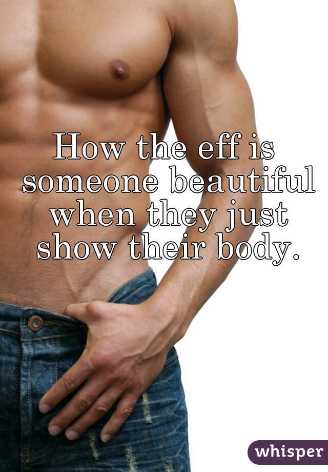 How the eff is someone beautiful when they just show their body.