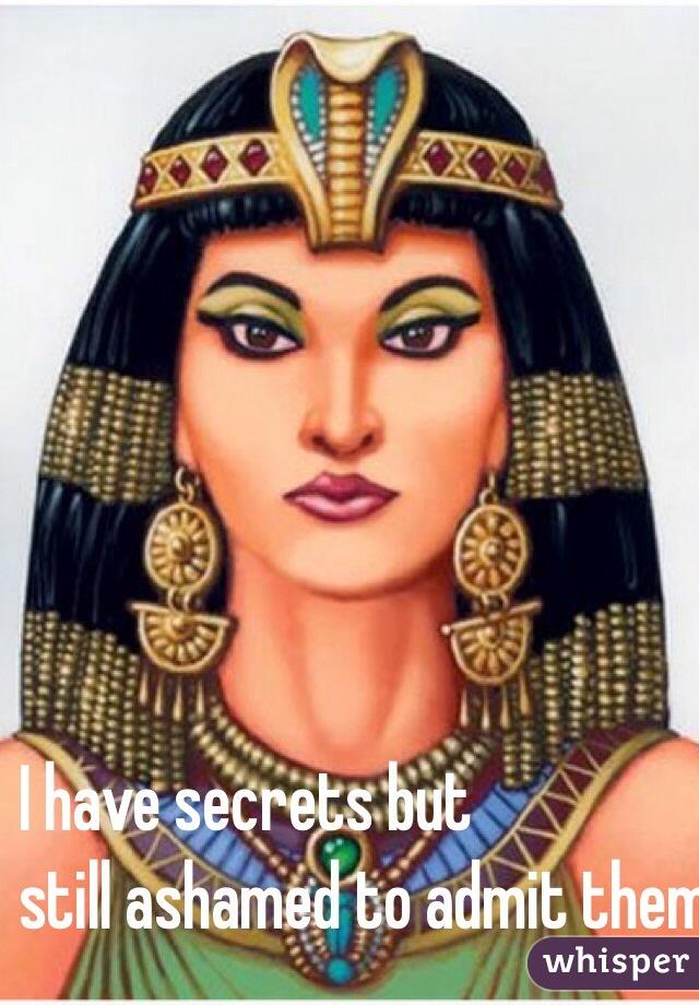 I have secrets but  still ashamed to admit them.