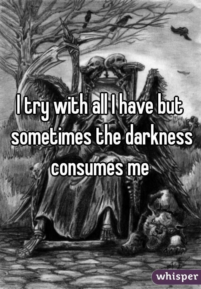 I try with all I have but sometimes the darkness consumes me