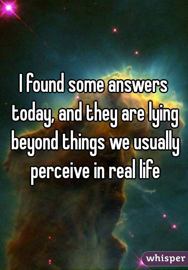 I found some answers today, and they are lying beyond things we usually perceive in real life