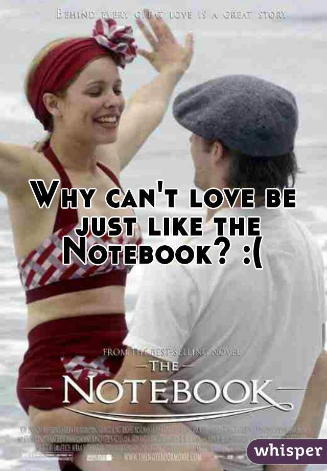 Why can't love be just like the Notebook? :(