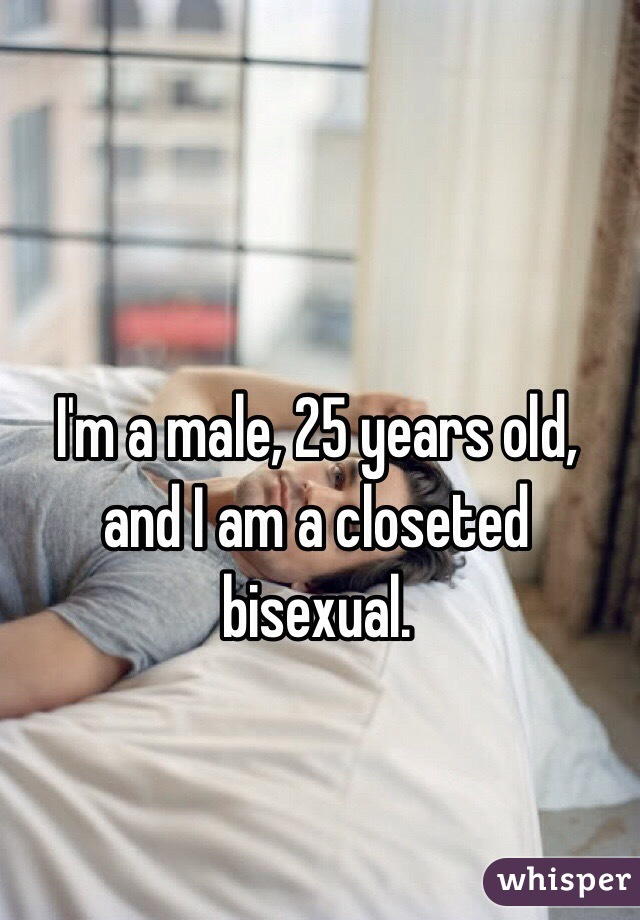 I'm a male, 25 years old, and I am a closeted bisexual.