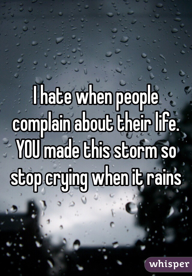 I hate when people complain about their life. YOU made this storm so stop crying when it rains