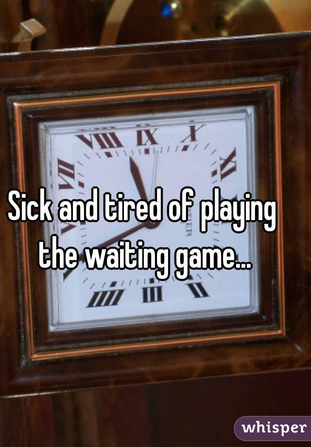 Sick and tired of playing the waiting game...
