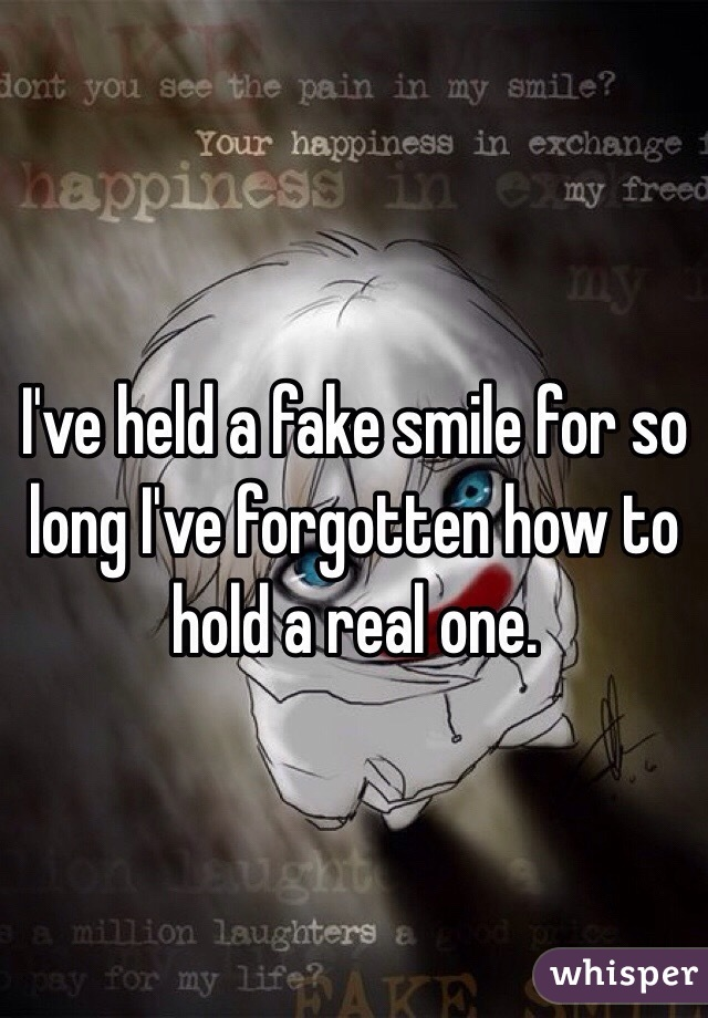 I've held a fake smile for so long I've forgotten how to hold a real one.
