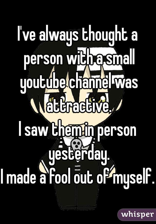 I've always thought a person with a small youtube channel was attractive. I saw them in person yesterday. I made a fool out of myself.