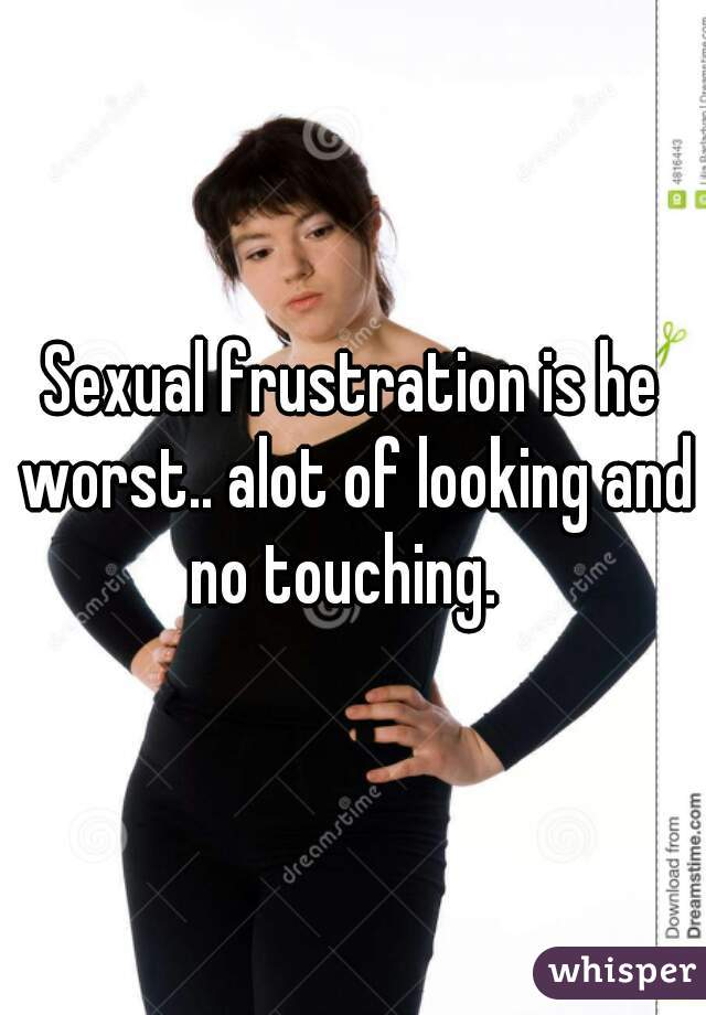 Sexual frustration is he worst.. alot of looking and no touching.