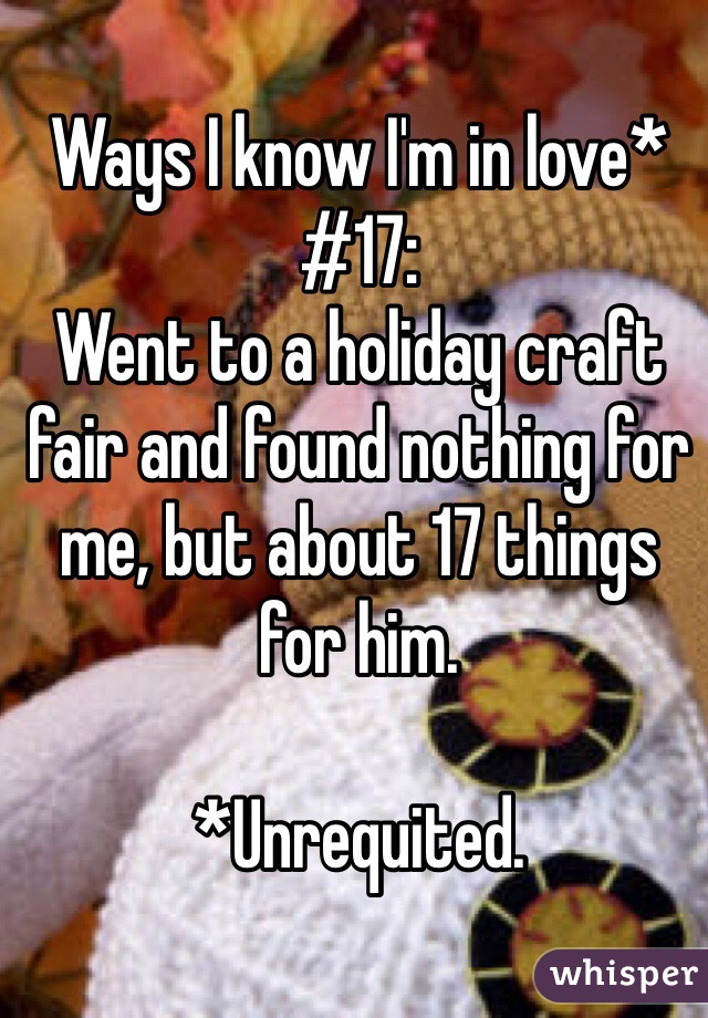 Ways I know I'm in love* #17: Went to a holiday craft fair and found nothing for me, but about 17 things  for him.  *Unrequited.