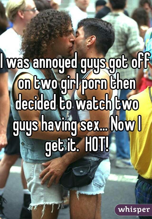 I was annoyed guys got off on two girl porn then decided to watch two guys having sex... Now I get it.  HOT!