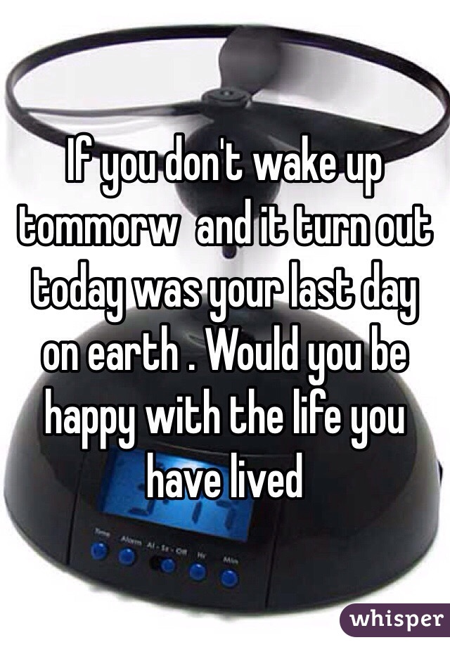 If you don't wake up tommorw  and it turn out today was your last day on earth . Would you be happy with the life you have lived