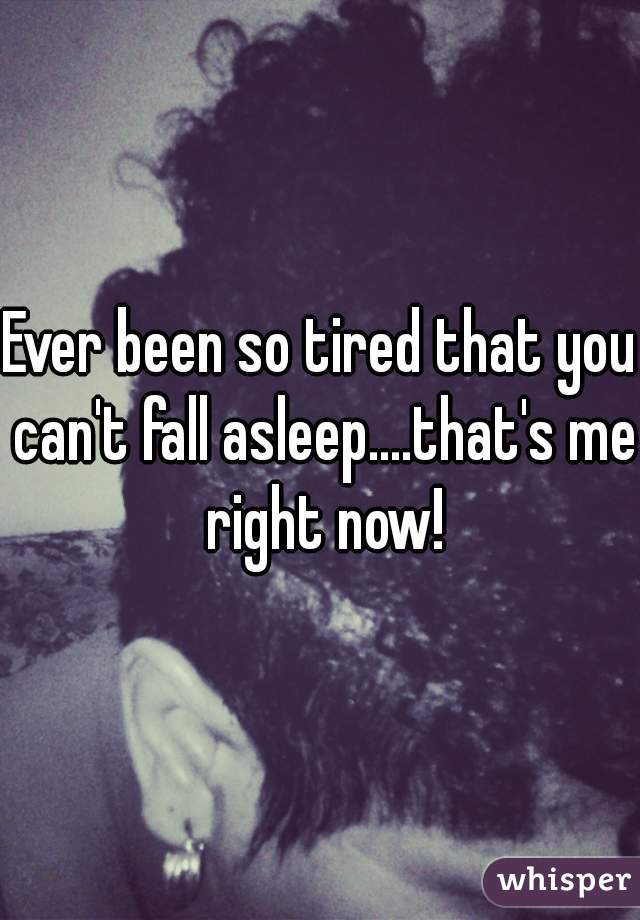 Ever been so tired that you can't fall asleep....that's me right now!