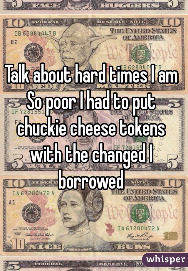 Talk about hard times I am So poor I had to put chuckie cheese tokens with the changed I borrowed