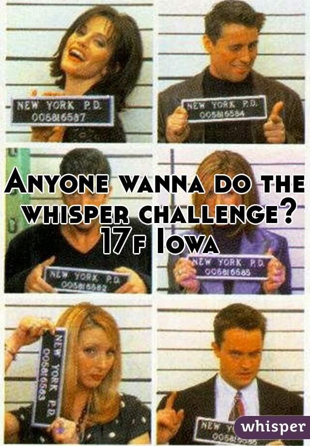 Anyone wanna do the whisper challenge? 17f Iowa