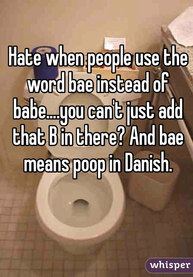 Hate when people use the word bae instead of babe....you can't just add that B in there? And bae means poop in Danish.